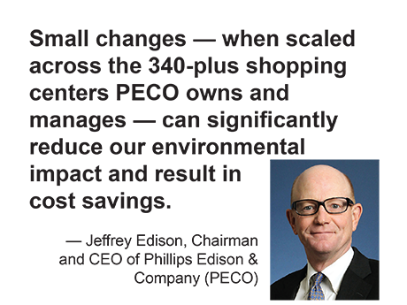 Jeff Eidson, Phillips Edison: Small changes — when scaled across the 340-plus shopping centers PECO owns and manages — can significantly reduce our environmental impact and result in cost savings.
